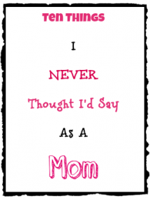 10 Things I Never Thought I'd Say As A Mom - Motherhood