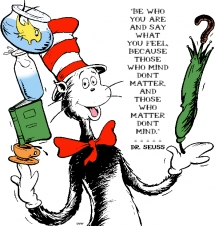 Be who you are and say what you feel, because those who mind don't matter and those who matter don't mind.- Dr. Seuss - Quotes & other things