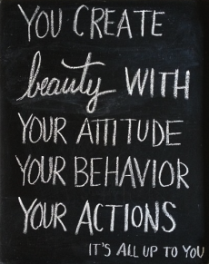 You create beauty with your attitude, your behavior, your actions. It's all up to you. - Keep Your Chin Up