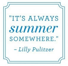 """It's always summer somewhere."" Lilly Pulitzer - Sayings that keep me sane"