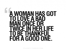 """A woman has got to love a bad man once or twice in her life to be thankful for a good one."" - The Truth Be Told"