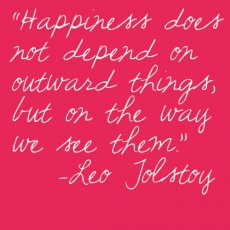 Happiness does not depend on outward thing, but on the way we see them. - Leo Tolstoy - The Truth Be Told