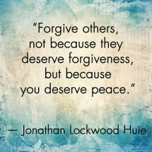 Forgive others, not because they deserve forgiveness but because you deserve peace - Jonathan Lockwood Huie - Quotes