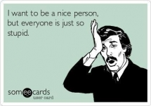 I want to be a nice person but everyone is just so stupid - Now that is funny