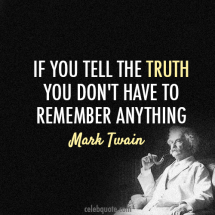 """If you tell the truth you don't have to remember anything""- Mark Twain  - Fave quotes of all-time"
