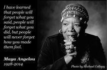 I've learned that people will forget what you said, people will forget what you did, but people will never forget how you made them feel. - Maya Angelou - Great Sayings & Quotes