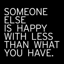 Someone else is happy with less than what you have - Inspiring & motivating quotes