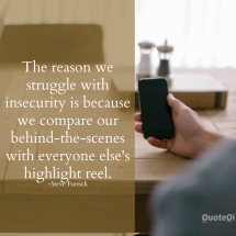 The reason we struggle with insecurity is because we compare our behind-the-scenes with everyone else's highlight reel -Steve Furtick   - Quotes