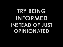 Try being informed instead of just opinionated - Great Sayings & Quotes