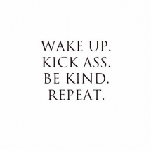 Wake up. Kick ass. Be kind. Repeat. - Fave quotes of all-time