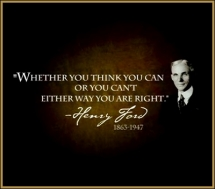 Weather or not you think you can or you can't either way you are right -Henry Ford - Fave quotes of all-time