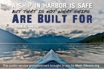 A ship in harbor is safe, but that is not what ships are built for. - William G.T. Shedd - Great Sayings & Quotes