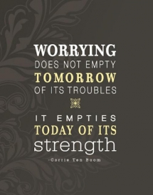 Worrying does not empty tomorrow of it's troubles. It empties today of it's strength. - Corrie Ten Boom - Quotes