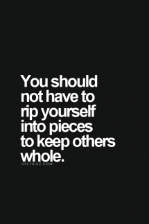 You should not have to rip yourself into pieces to keep others whole - Quotes