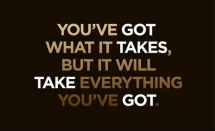 """You've got what it takes, but it will take everything you've got."" - Fitness and Exercise"