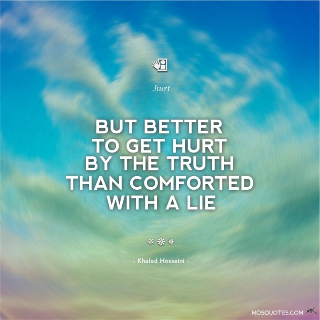 """But better to get hurt by the truth than comforted with a lie""- Khaled Hosseini"
