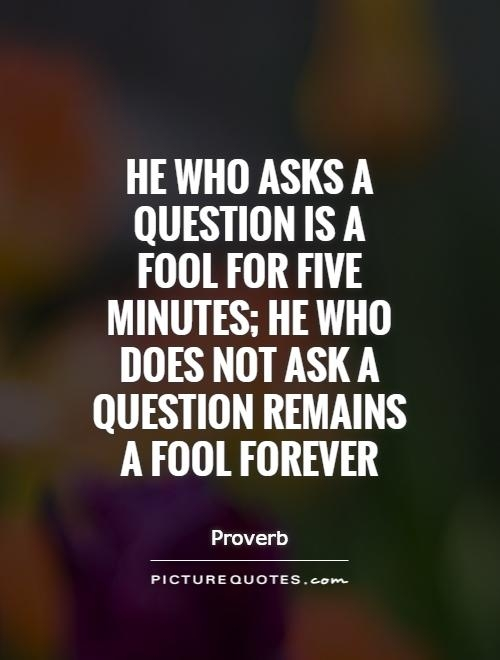 He who asks a question is a fool for five minutes; he who does not ask a question remains a fool forever. - Proverb