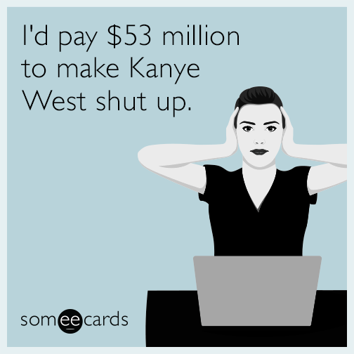 I'd pay $53 million to make Kanye West shut up