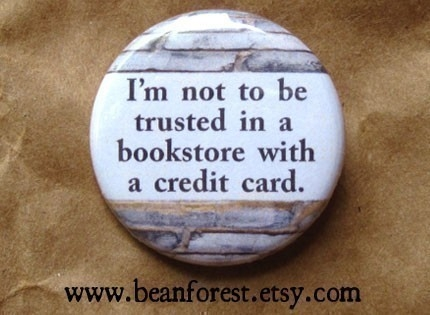 """I'm not to be trusted in a bookstore with a credit card."""