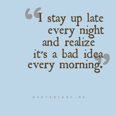 """I stay up late every night and realize it's a bad idea every morning."""