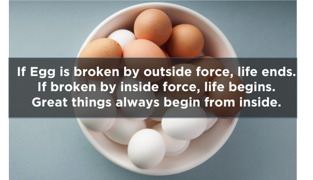 """If egg is broken by outside force, life ends. If broken by inside force, life begins. Great things always begin from inside"""