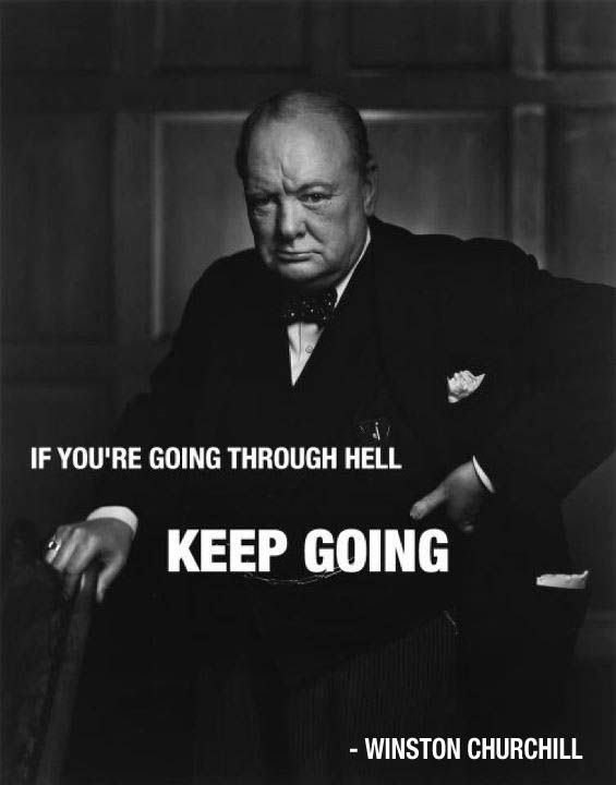 If you're going through hell, keep going -Winston Churchill