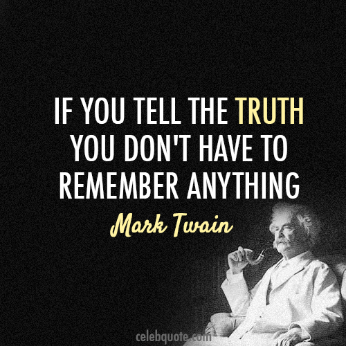 """If you tell the truth you don't have to remember anything""- Mark Twain"
