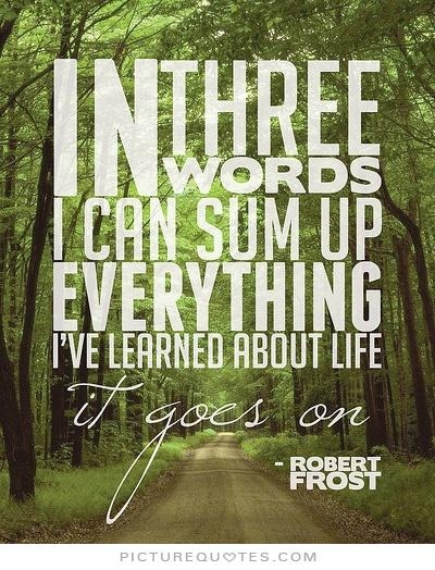 In three words I can sum up everything I've learned in life. It goes on -Robert Frost