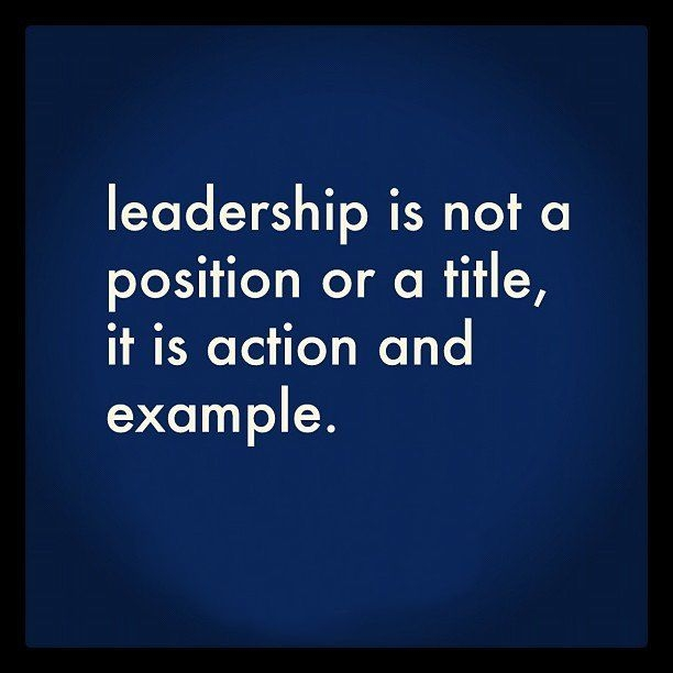 Leadership is not a position or a title, it is action and example.