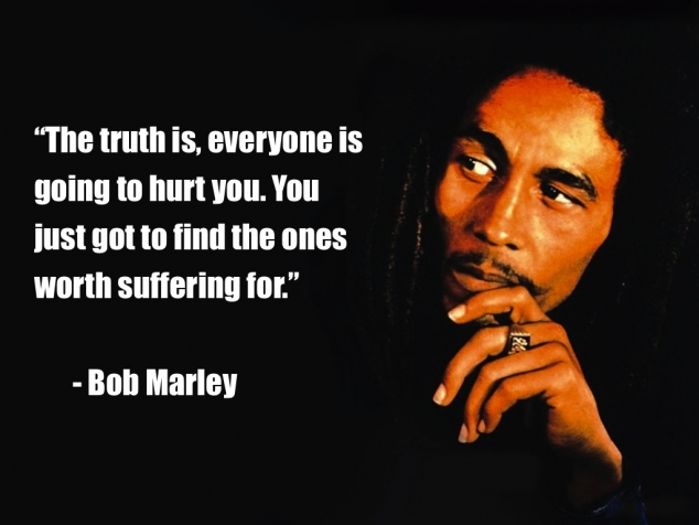 The truth is, everyone is going to hurt you just got to find the ones worth suffering for- Bob Marley