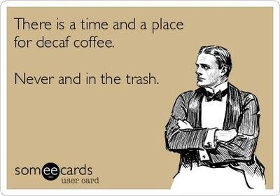 There is a time and place for decaf coffee. Never and in the trash.