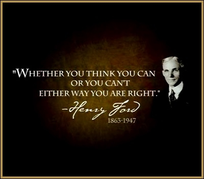 Weather or not you think you can or you can't either way you are right -Henry Ford