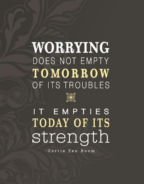 Worrying does not empty tomorrow of it's troubles. It empties today of it's strength. - Corrie Ten Boom