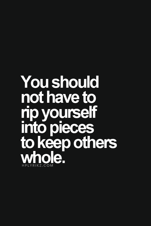 You should not have to rip yourself into pieces to keep others whole