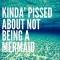 Kinda' Pissed About Not Being A Mermaid - Sure I Was Meant To Be A Mermaid