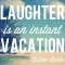 Laughter is an instant vacation. - Milton Berle - Fave quotes of all-time