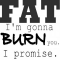 Fat I'm gonna burn you. I promise. - Motivation To Exercise