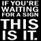 """If you're waiting for a sign, this is it."" - Cool Quotes"
